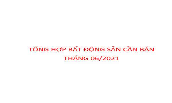 TỔNG HỢP BẤT ĐỘNG SẢN CẦN BÁN THÁNG 06/2021